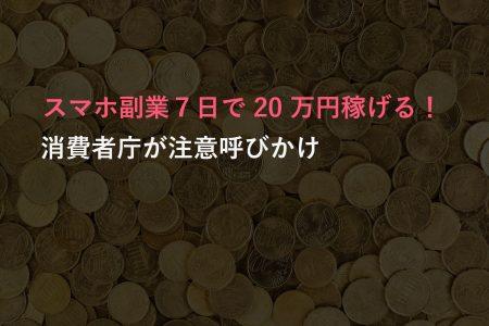 「在宅スマホ副業で7日で 20 万円稼げる人続出中!」んなバカなw消費者庁が注意呼びかけ