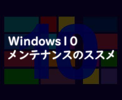 Windows10のメンテナンスを使いこなそう