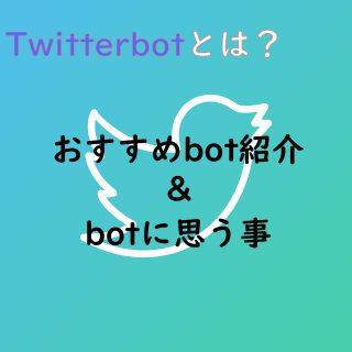 Twitterbotとは?おすすめbot紹介とbotに思う事
